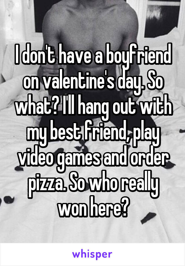 I don't have a boyfriend on valentine's day. So what? I'll hang out with my best friend, play video games and order pizza. So who really won here?