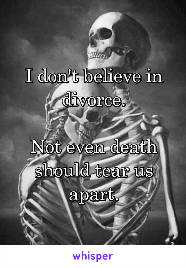 I don't believe in divorce.  Not even death should tear us apart.