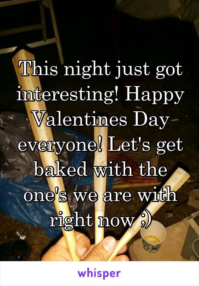 This night just got interesting! Happy Valentines Day everyone! Let's get baked with the one's we are with right now ;)