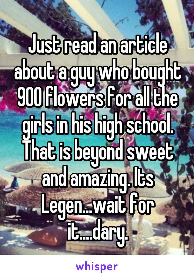 Just read an article about a guy who bought 900 flowers for all the girls in his high school. That is beyond sweet and amazing. Its Legen...wait for it....dary.