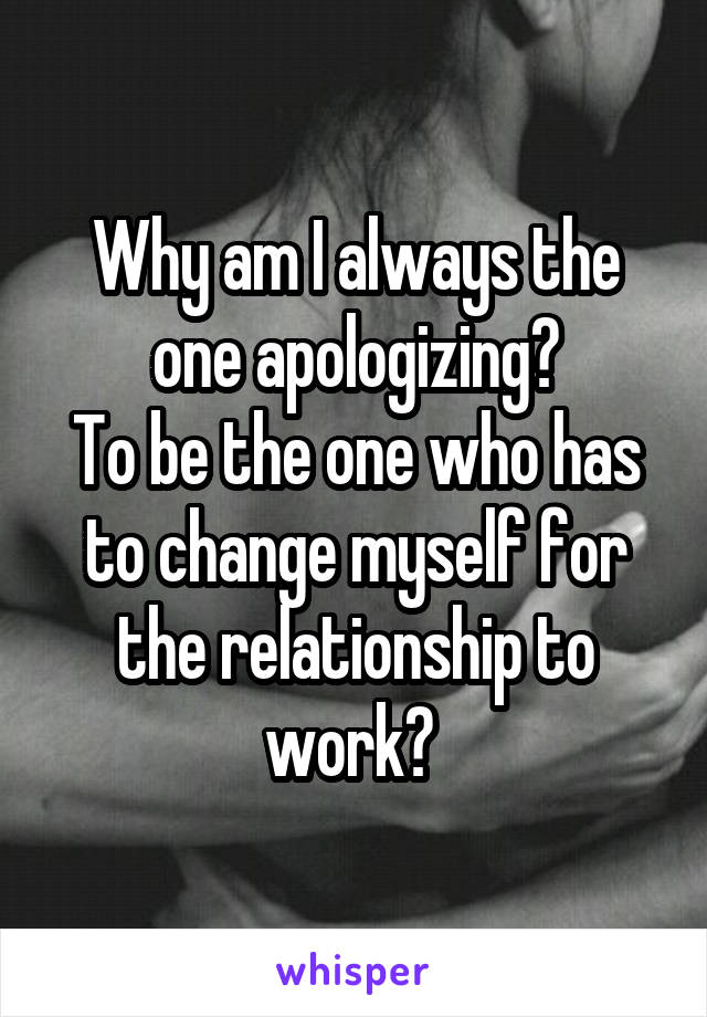 Why am I always the one apologizing? To be the one who has to change myself for the relationship to work?