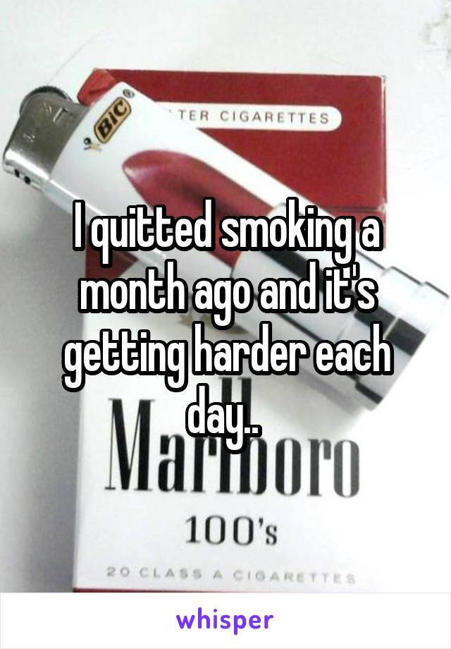 I quitted smoking a month ago and it's getting harder each day..