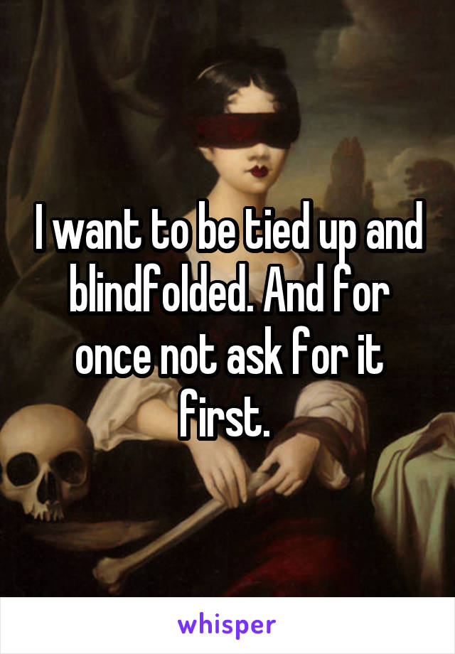 I want to be tied up and blindfolded. And for once not ask for it first.