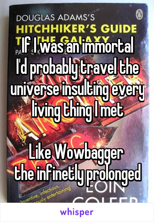 If I was an immortal I'd probably travel the universe insulting every living thing I met  Like Wowbagger  the infinetly prolonged