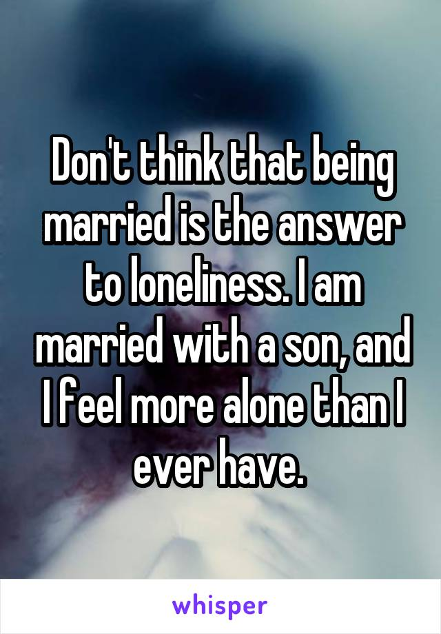 Don't think that being married is the answer to loneliness. I am married with a son, and I feel more alone than I ever have.