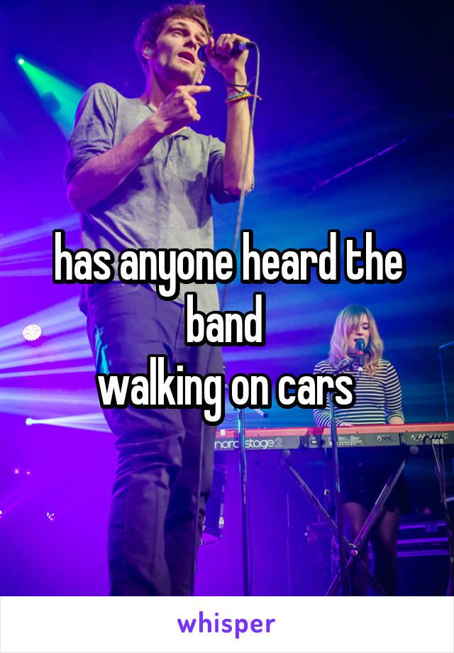 has anyone heard the band  walking on cars