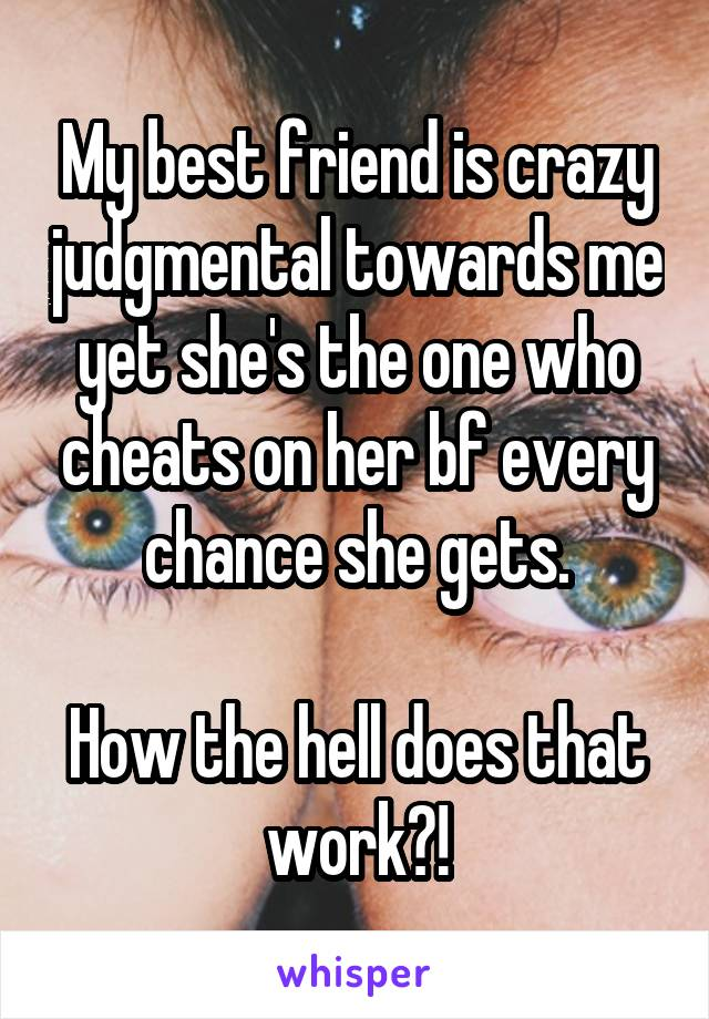 My best friend is crazy judgmental towards me yet she's the one who cheats on her bf every chance she gets.  How the hell does that work?!