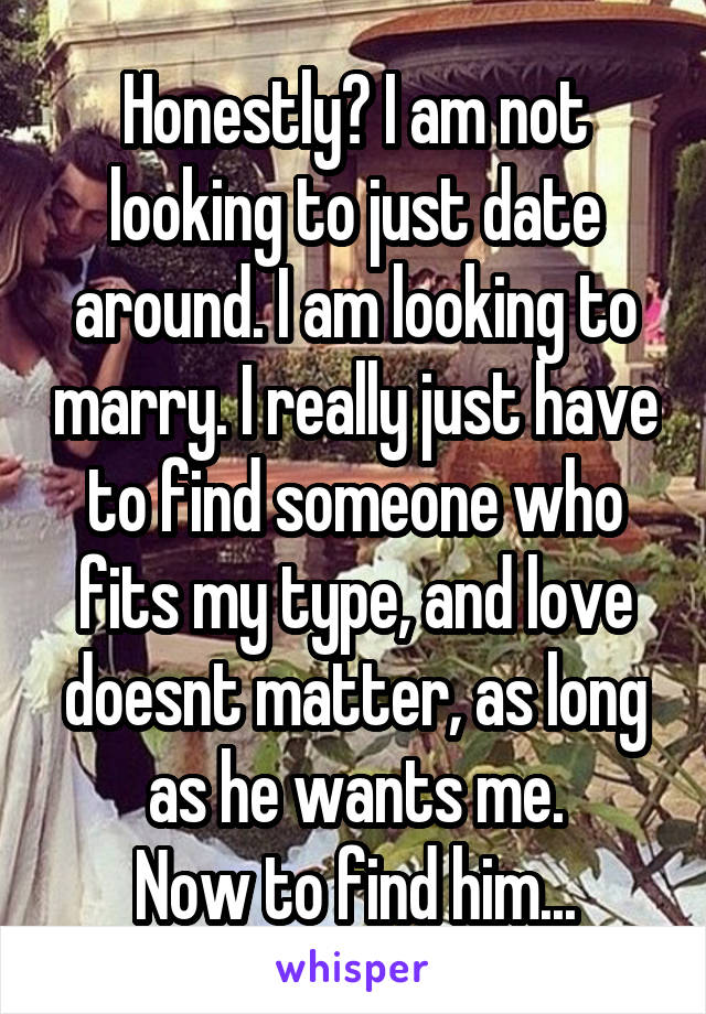 Honestly? I am not looking to just date around. I am looking to marry. I really just have to find someone who fits my type, and love doesnt matter, as long as he wants me. Now to find him...