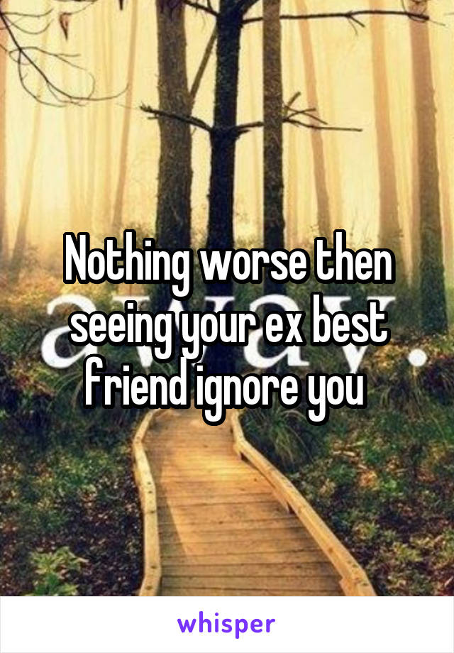 Nothing worse then seeing your ex best friend ignore you