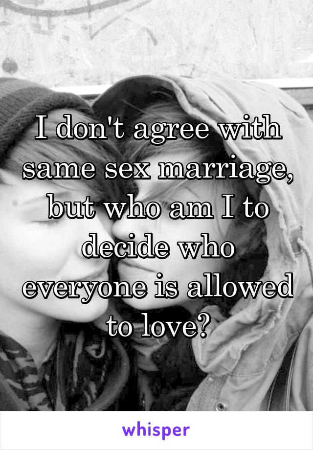 I don't agree with same sex marriage, but who am I to decide who everyone is allowed to love?
