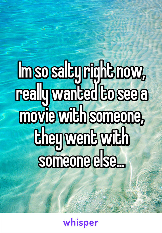 Im so salty right now, really wanted to see a movie with someone, they went with someone else...