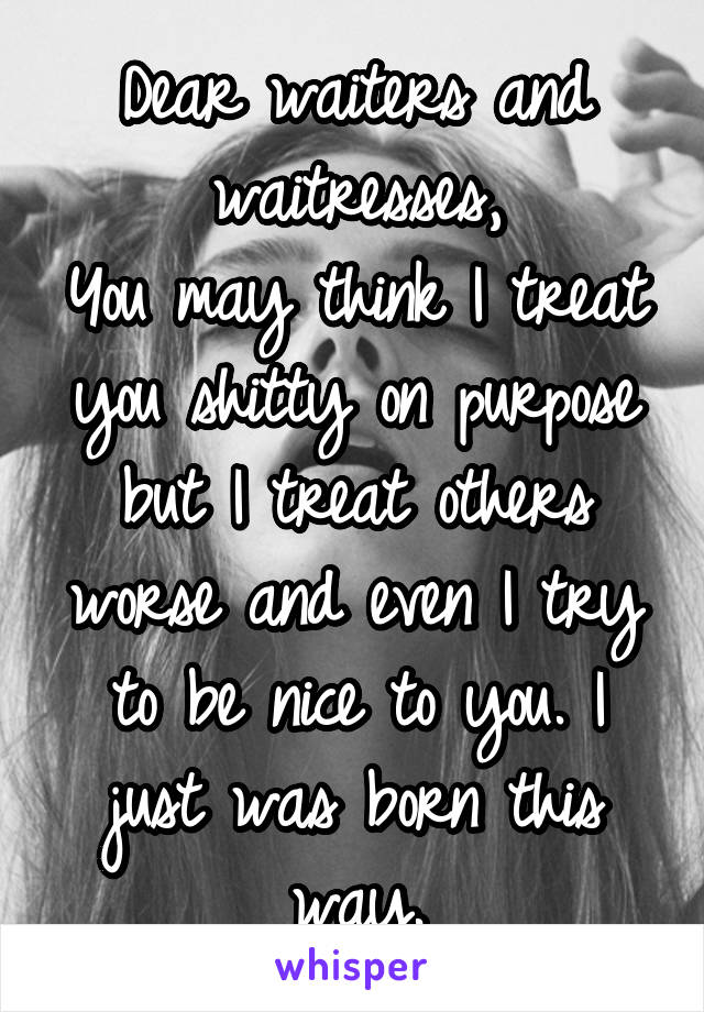 Dear waiters and waitresses, You may think I treat you shitty on purpose but I treat others worse and even I try to be nice to you. I just was born this way.