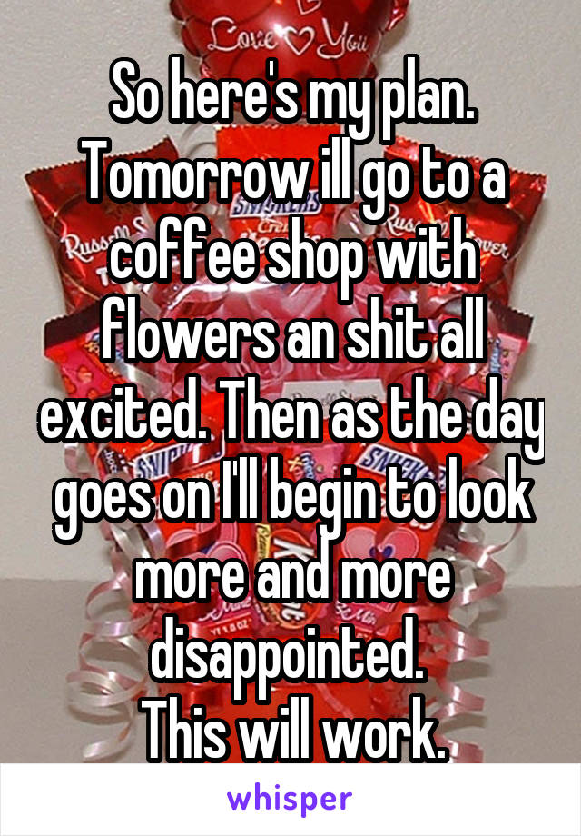 So here's my plan. Tomorrow ill go to a coffee shop with flowers an shit all excited. Then as the day goes on I'll begin to look more and more disappointed.  This will work.