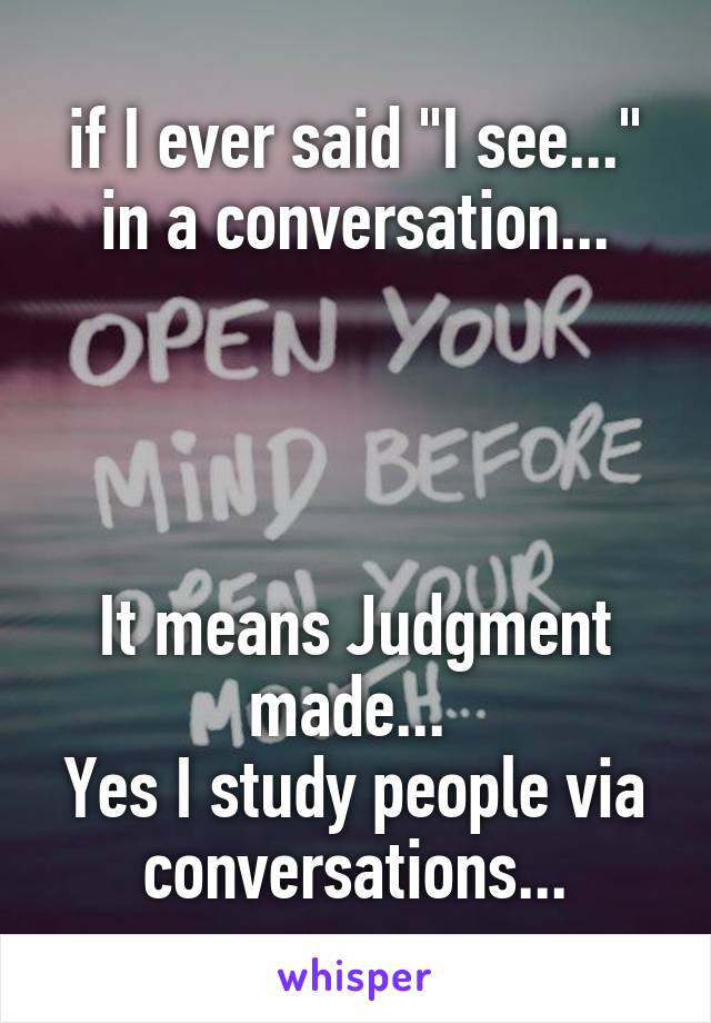 "if I ever said ""I see..."" in a conversation...     It means Judgment made...  Yes I study people via conversations..."