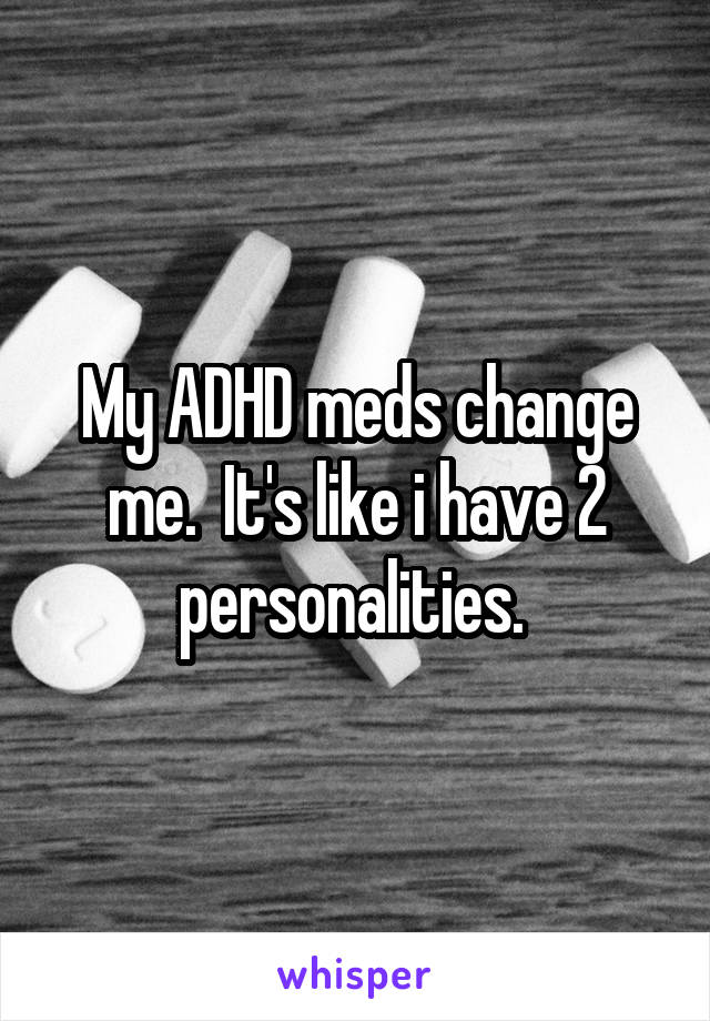 My ADHD meds change me.  It's like i have 2 personalities.
