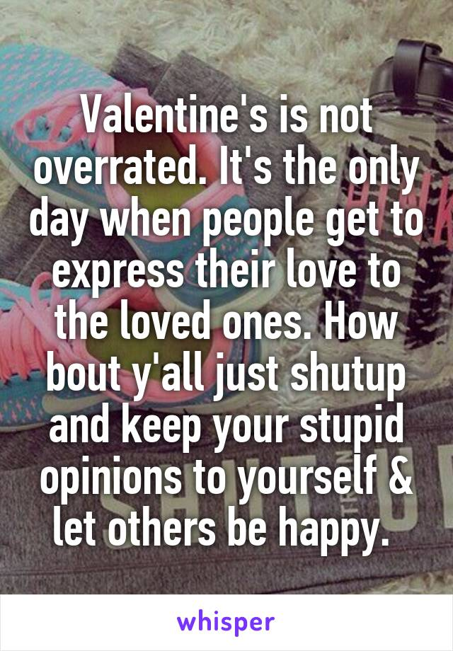 Valentine's is not overrated. It's the only day when people get to express their love to the loved ones. How bout y'all just shutup and keep your stupid opinions to yourself & let others be happy.