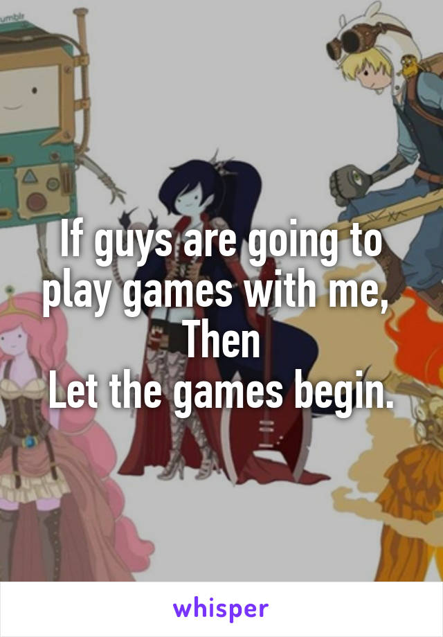 If guys are going to play games with me,  Then Let the games begin.