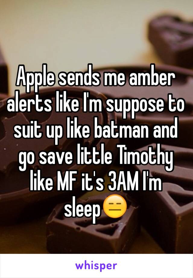 Apple sends me amber alerts like I'm suppose to suit up like batman and go save little Timothy like MF it's 3AM I'm sleep😑