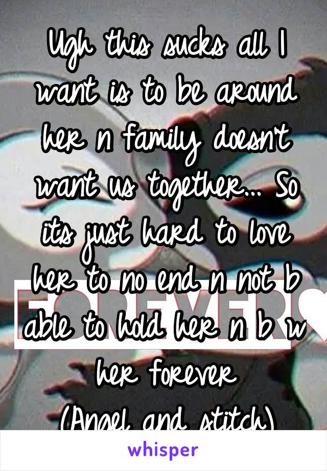 Ugh this sucks all I want is to be around her n family doesn't want us together... So its just hard to love her to no end n not b able to hold her n b w her forever (Angel and stitch)