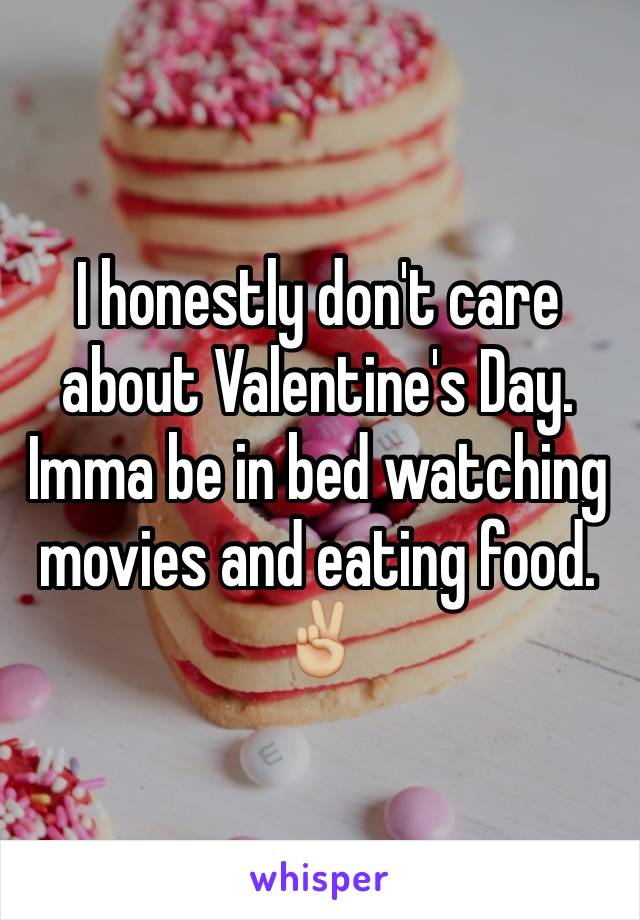 I honestly don't care about Valentine's Day. Imma be in bed watching movies and eating food. ✌🏼️