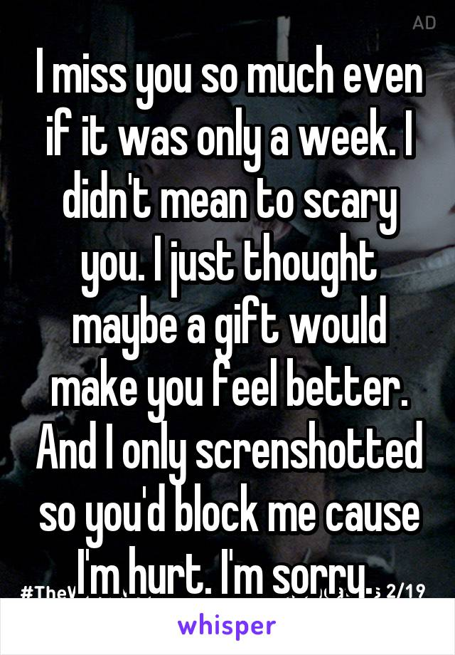 I miss you so much even if it was only a week. I didn't mean to scary you. I just thought maybe a gift would make you feel better. And I only screnshotted so you'd block me cause I'm hurt. I'm sorry.