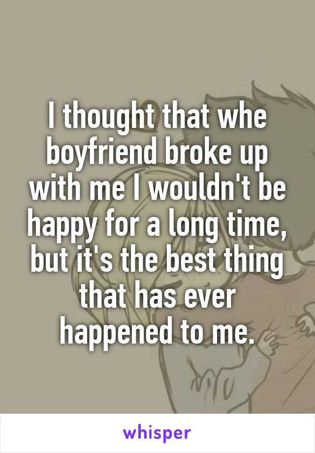 I thought that whe boyfriend broke up with me I wouldn't be happy for a long time, but it's the best thing that has ever happened to me.