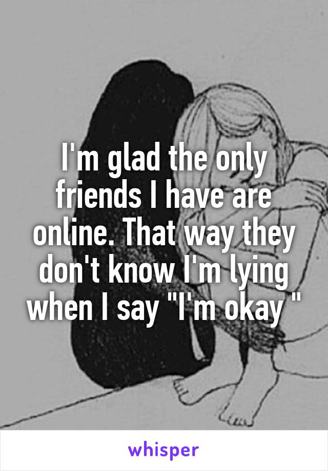 "I'm glad the only friends I have are online. That way they don't know I'm lying when I say ""I'm okay """