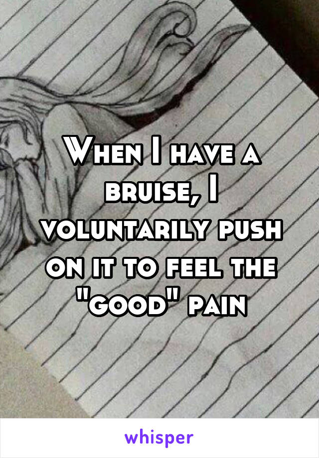 """When I have a bruise, I voluntarily push on it to feel the """"good"""" pain"""