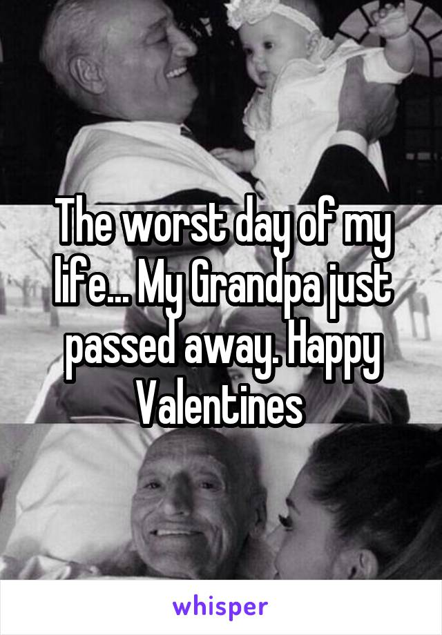 The worst day of my life... My Grandpa just passed away. Happy Valentines