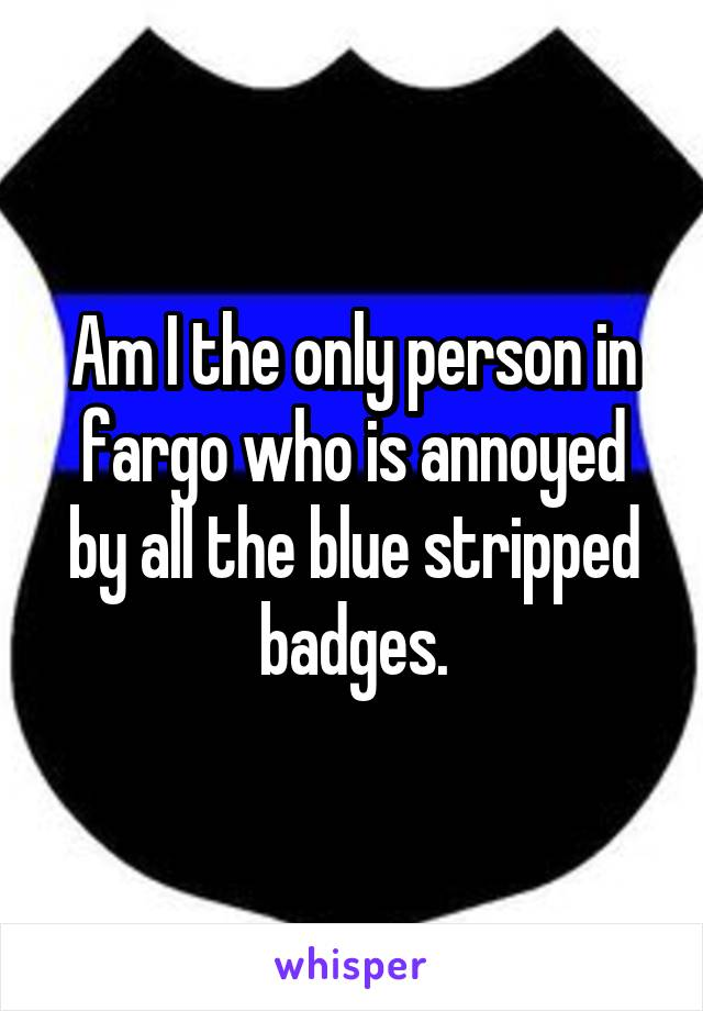 Am I the only person in fargo who is annoyed by all the blue stripped badges.