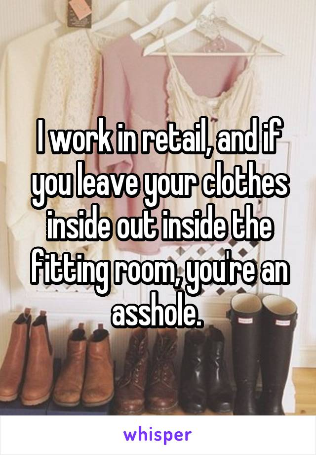 I work in retail, and if you leave your clothes inside out inside the fitting room, you're an asshole.