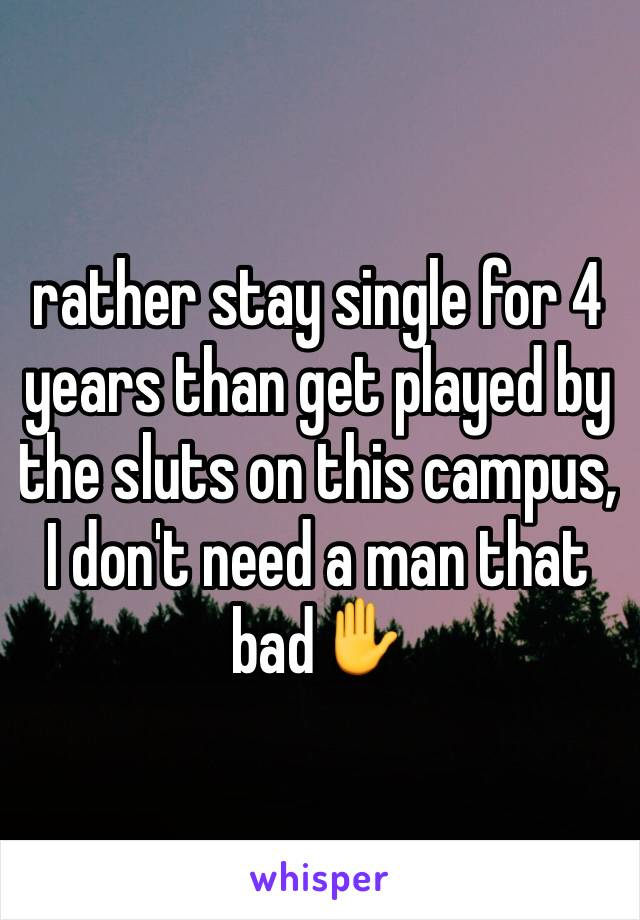 rather stay single for 4 years than get played by the sluts on this campus, I don't need a man that bad✋