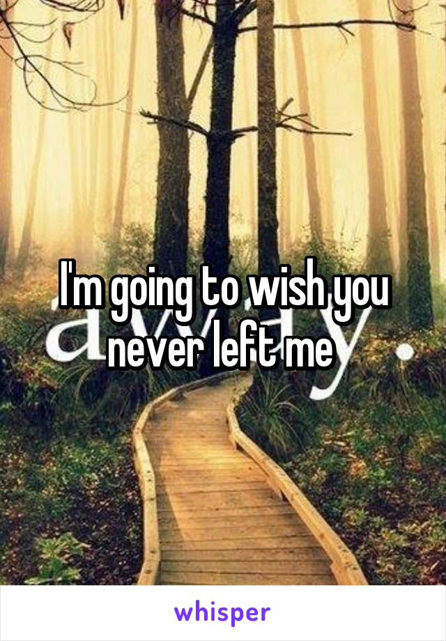 I'm going to wish you never left me