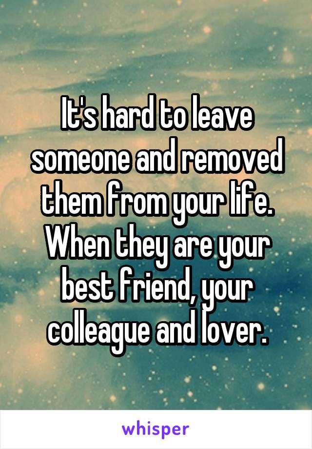 It's hard to leave someone and removed them from your life. When they are your best friend, your colleague and lover.