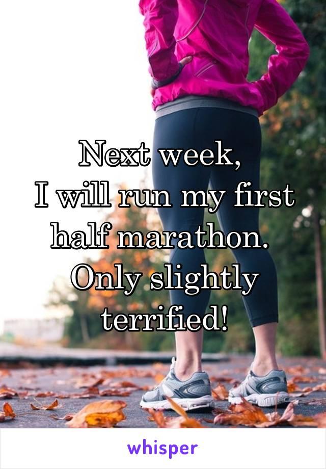 Next week,  I will run my first half marathon.  Only slightly terrified!