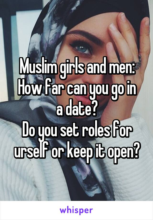 Muslim girls and men: How far can you go in a date? Do you set roles for urself or keep it open?