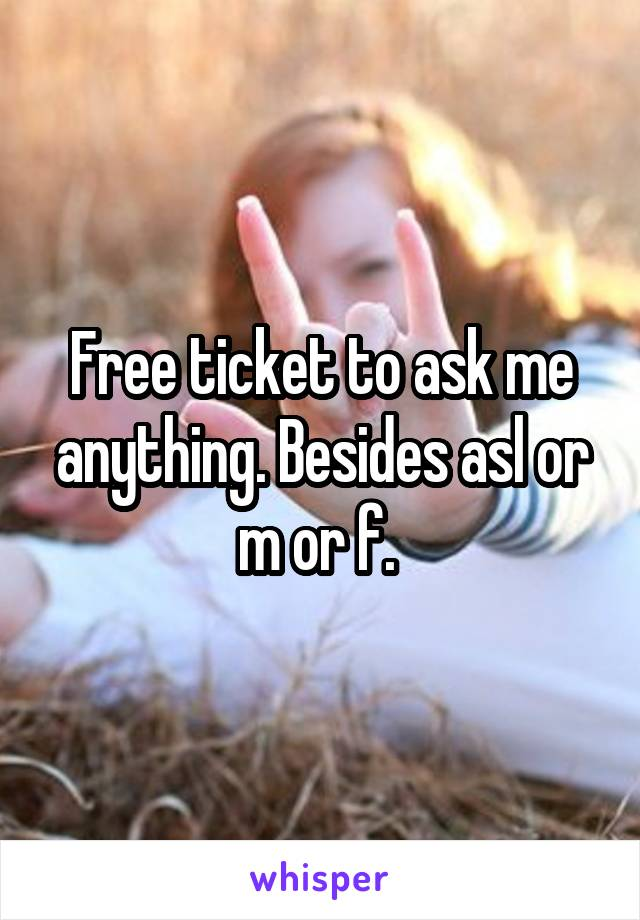 Free ticket to ask me anything. Besides asl or m or f.