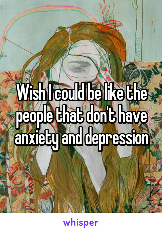 Wish I could be like the people that don't have anxiety and depression