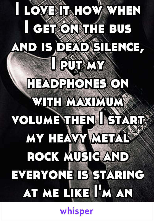 I love it how when I get on the bus and is dead silence, I put my headphones on with maximum volume then I start my heavy metal rock music and everyone is staring at me like I'm an alien.