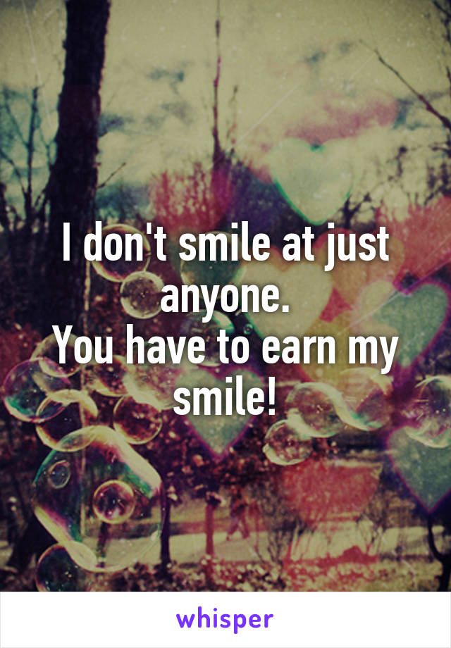 I don't smile at just anyone. You have to earn my smile!