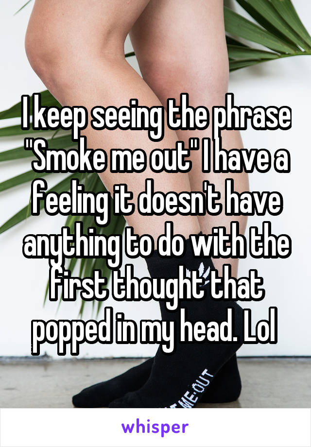 "I keep seeing the phrase ""Smoke me out"" I have a feeling it doesn't have anything to do with the first thought that popped in my head. Lol"