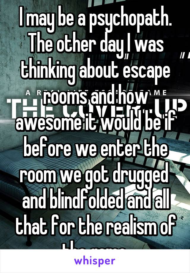 I may be a psychopath. The other day I was thinking about escape rooms and how awesome it would be if before we enter the room we got drugged  and blindfolded and all that for the realism of the game.