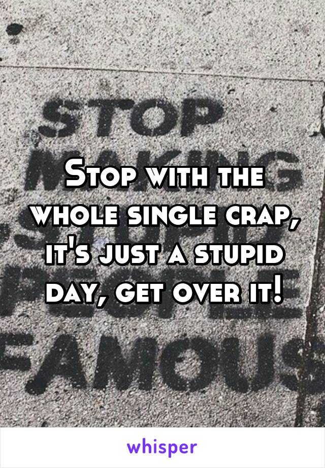 Stop with the whole single crap, it's just a stupid day, get over it!