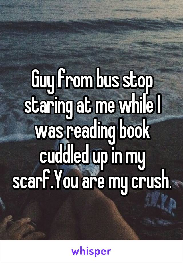 Guy from bus stop staring at me while I was reading book cuddled up in my scarf.You are my crush.