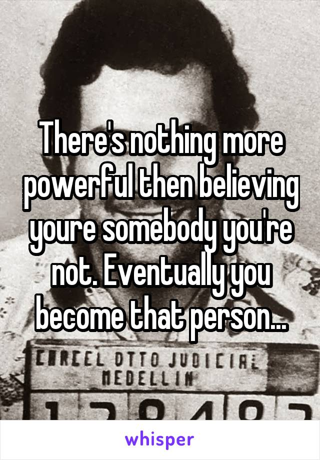 There's nothing more powerful then believing youre somebody you're not. Eventually you become that person...