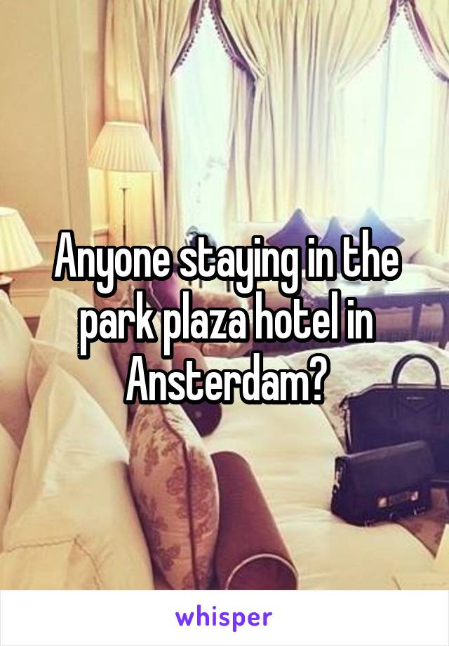 Anyone staying in the park plaza hotel in Ansterdam?