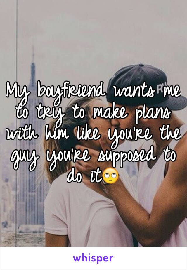 My boyfriend wants me to try to make plans with him like you're the guy you're supposed to do it🙄