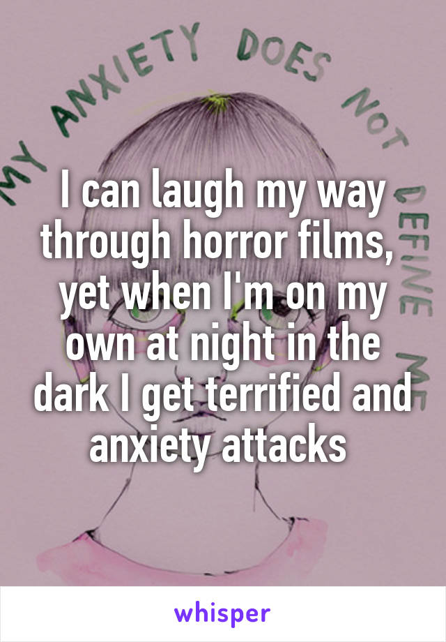 I can laugh my way through horror films,  yet when I'm on my own at night in the dark I get terrified and anxiety attacks