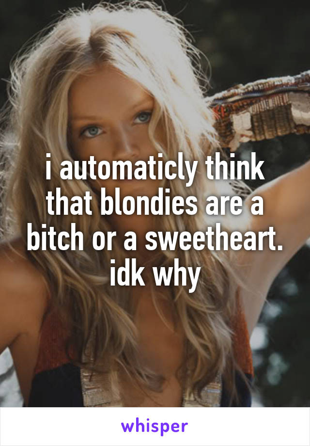 i automaticly think that blondies are a bitch or a sweetheart. idk why