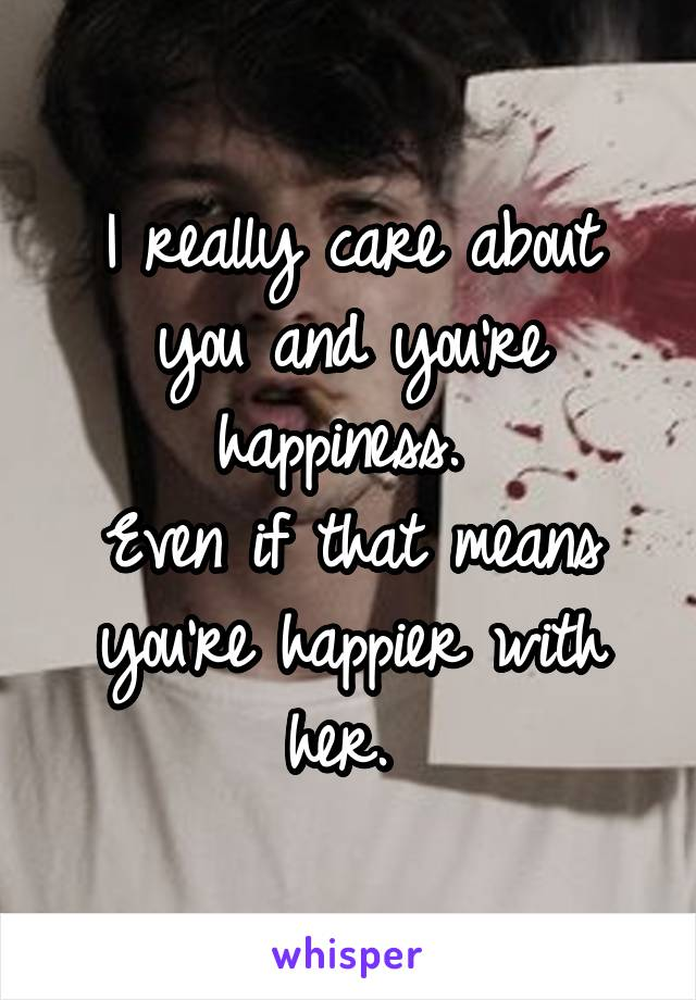 I really care about you and you're happiness.  Even if that means you're happier with her.